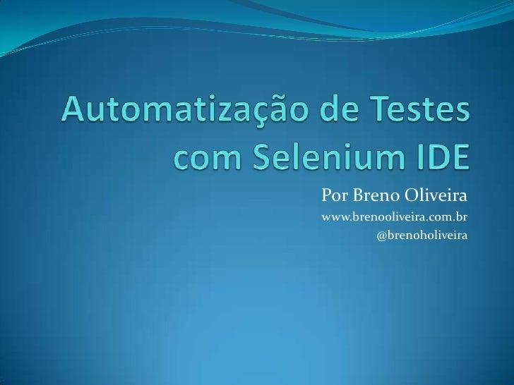 Automatização de Testes com Selenium IDE<br />Por Breno Oliveira<br />www.brenooliveira.com.br<br />@brenoholiveira<br />