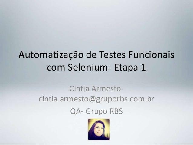 Automatização de Testes Funcionais     com Selenium- Etapa 1             Cintia Armesto-    cintia.armesto@gruporbs.com.br...