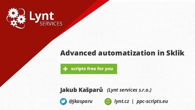 Advanced automatization in Sklik Jakub Kašparů (Lynt services s.r.o.) @jkasparu lynt.cz | ppc-scripts.eu