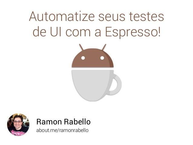 about.me/ramonrabello Ramon Rabello Automatize seus testes de UI com a Espresso!