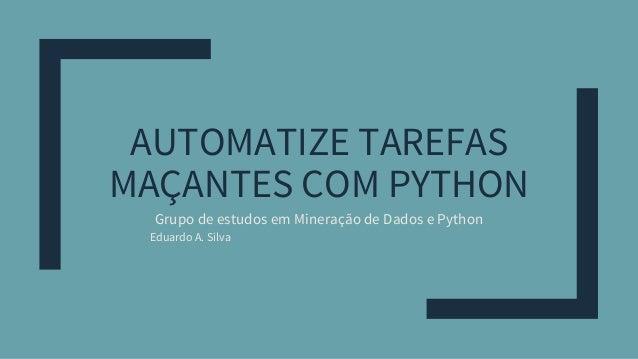 AUTOMATIZE TAREFAS MAÇANTES COM PYTHON Grupo de estudos em Mineração de Dados e Python Eduardo A. Silva