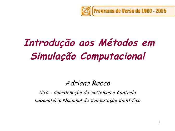 Introdução aos Métodos em Simulação Computacional   Adriana Racco CSC - Coordenação de Sistemas e Controle Laboratório Nac...