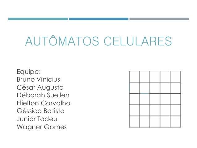 AUTÔMATOS CELULARES Equipe: Bruno Vinicius César Augusto Déborah Suellen Elielton Carvalho Géssica Batista Junior Tadeu Wa...