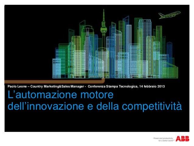 Paolo Leone – Country Marketing&Sales Manager - Conferenza Stampa Tecnologica, 14 febbraio 2013L'automazione motoredell'in...