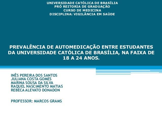 PREVALÊNCIA DE AUTOMEDICAÇÃO ENTRE ESTUDANTES DA UNIVERSIDADE CATÓLICA DE BRASÍLIA, NA FAIXA DE 18 A 24 ANOS. INÊS PEREIRA...