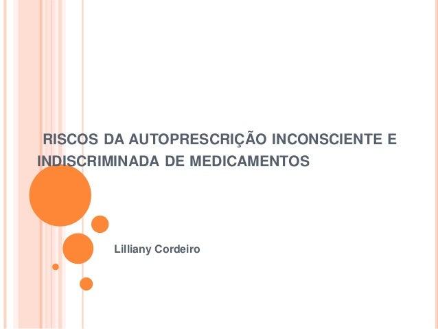 RISCOS DA AUTOPRESCRIÇÃO INCONSCIENTE E  INDISCRIMINADA DE MEDICAMENTOS  Lilliany Cordeiro