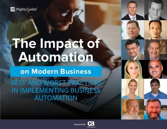 The Impact of Automation BEST AND WORST PRACTICES IN IMPLEMENTING BUSINESS AUTOMATION Sponsored by on Modern Business ®