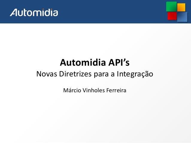 Automidia API's Novas Diretrizes para a Integração Márcio Vinholes Ferreira