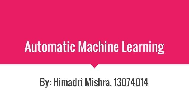 Automatic Machine Learning By: Himadri Mishra, 13074014