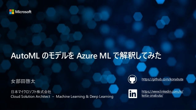 AutoML のモデルを Azure ML で解釈してみた 女部田啓太 日本マイクロソフト株式会社 Cloud Solution Architect – Machine Learning & Deep Learning https://gith...