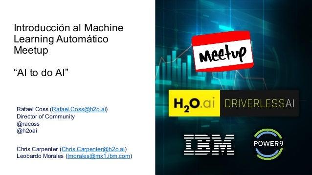 "Introducción al Machine Learning Automático Meetup ""AI to do AI"" Rafael Coss (Rafael.Coss@h2o.ai) Director of Community @r..."