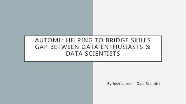 AUTOML: HELPING TO BRIDGE SKILLS GAP BETWEEN DATA ENTHUSIASTS & DATA SCIENTISTS By Josh Janzen – Data Scientist