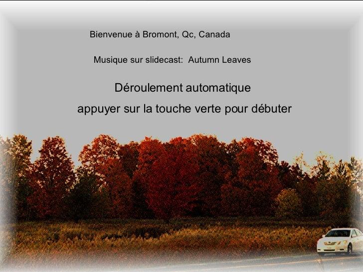 Bienvenue à Bromont, Qc, Canada Musique sur slidecast:  Autumn Leaves Déroulement automatique  appuyer sur la touche verte...