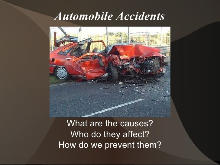 Automobile Accidents What are the causes? Who do they affect? How do we prevent them?