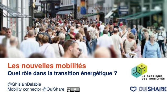 Les nouvelles mobilités Quel rôle dans la transition énergétique ? @GhislainDelabie Mobility connector @OuiShare 1