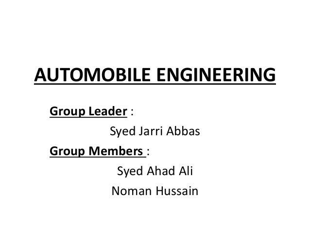 AUTOMOBILE ENGINEERING Group Leader : Syed Jarri Abbas Group Members : Syed Ahad Ali Noman Hussain