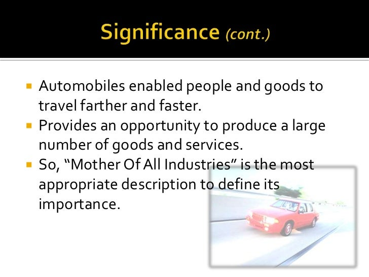 the importance of automobile industry The age of the automobile the 1920s saw tremendous growth in automobile ownership, with the number of registered drivers almost tripling to 23 million by the end of the decade economic spin-offs the growth of the automobile industry caused an economic revolution across the united states.