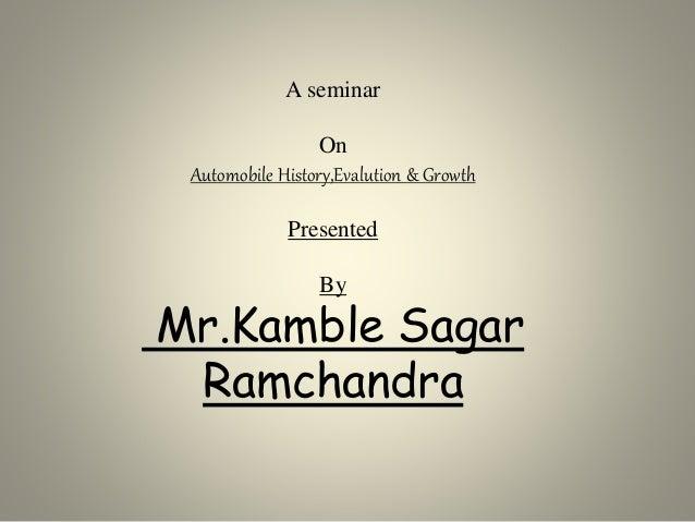 A seminar On Automobile History,Evalution & Growth Presented By Mr.Kamble Sagar Ramchandra