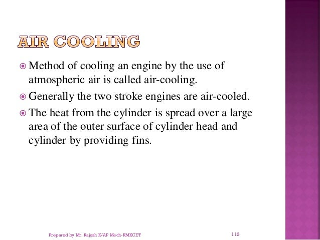  Method of cooling an engine by the use of atmospheric air is called air-cooling.  Generally the two stroke engines are ...