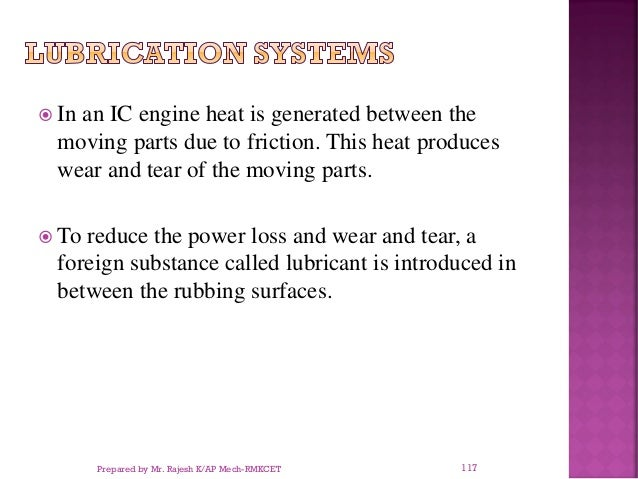  In an IC engine heat is generated between the moving parts due to friction. This heat produces wear and tear of the movi...