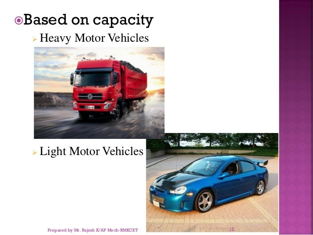 Based on capacity ➢ Heavy Motor Vehicles ➢ Light Motor Vehicles Prepared by Mr. Rajesh K/AP Mech-RMKCET 12