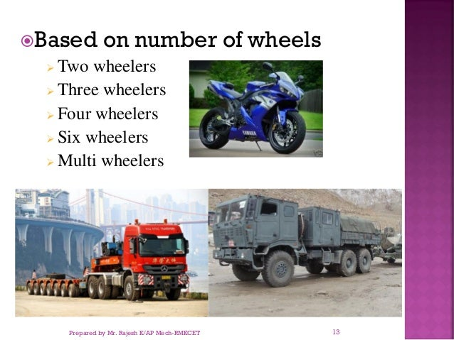 Based on number of wheels ➢ Two wheelers ➢ Three wheelers ➢ Four wheelers ➢ Six wheelers ➢ Multi wheelers Prepared by Mr....