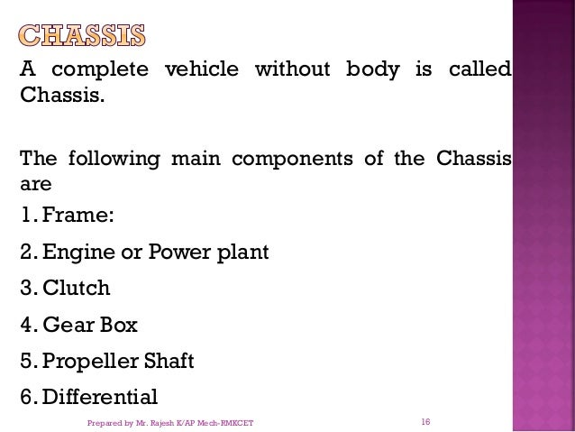 A complete vehicle without body is called Chassis. The following main components of the Chassis are 1. Frame: 2. Engine or...