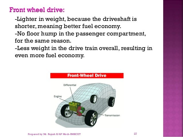 Front wheel drive: -Lighter in weight, because the driveshaft is shorter, meaning better fuel economy. -No floor hump in t...