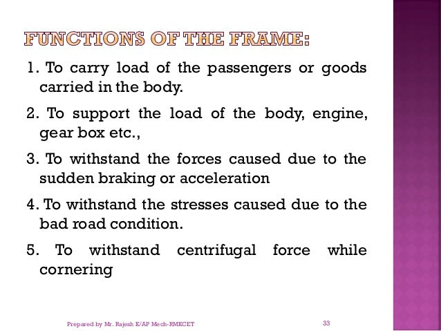 1. To carry load of the passengers or goods carried in the body. 2. To support the load of the body, engine, gear box etc....