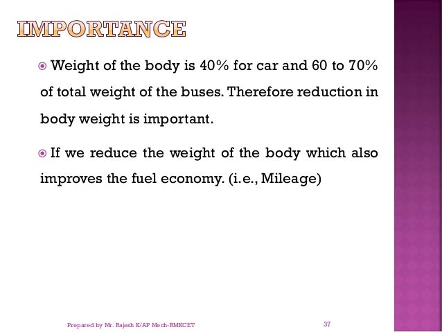  Weight of the body is 40% for car and 60 to 70% of total weight of the buses. Therefore reduction in body weight is impo...