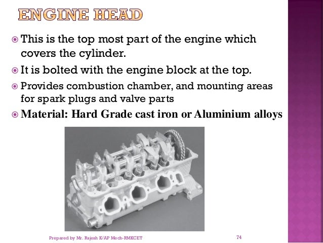  This is the top most part of the engine which covers the cylinder.  It is bolted with the engine block at the top.  Pr...