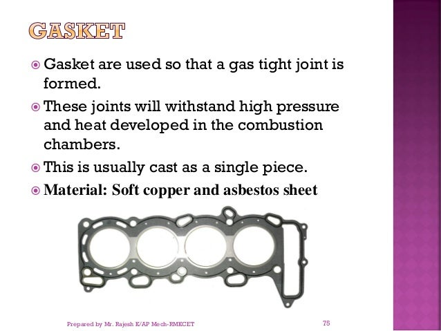  Gasket are used so that a gas tight joint is formed.  These joints will withstand high pressure and heat developed in t...