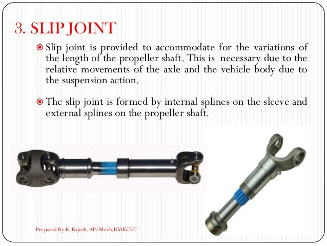 3. SLIP JOINT  Slip joint is provided to accommodate for the variations of the length of the propeller shaft. This is nec...
