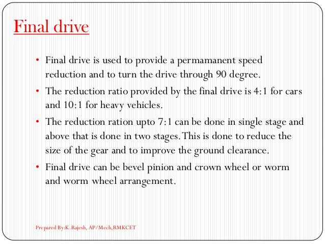 Final drive • Final drive is used to provide a permamanent speed reduction and to turn the drive through 90 degree. • The ...