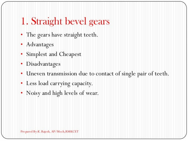 1. Straight bevel gears • The gears have straight teeth. • Advantages • Simplest and Cheapest • Disadvantages • Uneven tra...