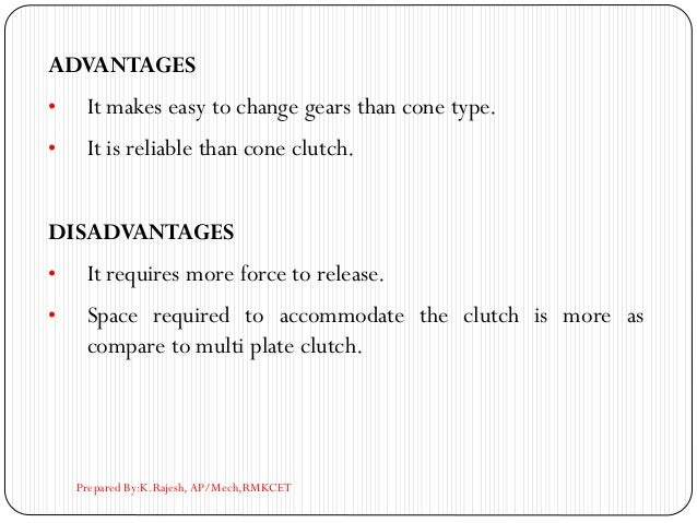 ADVANTAGES • It makes easy to change gears than cone type. • It is reliable than cone clutch. DISADVANTAGES • It requires ...