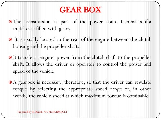 GEAR BOX  The transmission is part of the power train. It consists of a metal case filled with gears.  It is usually loc...