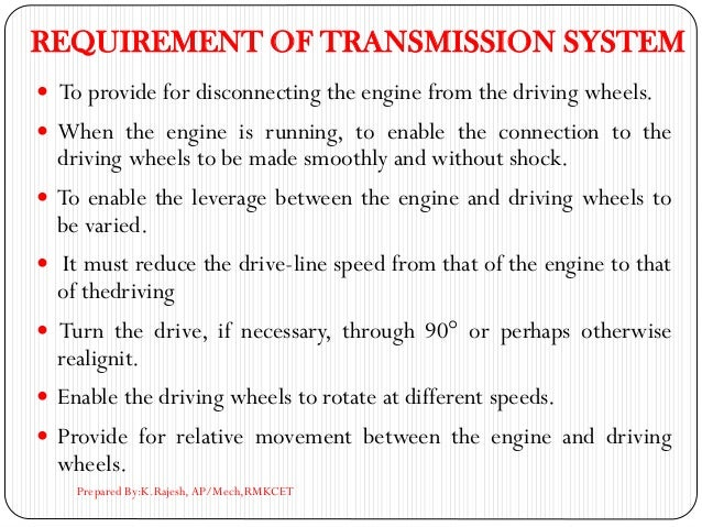 REQUIREMENT OF TRANSMISSION SYSTEM  To provide for disconnecting the engine from the driving wheels.  When the engine is...