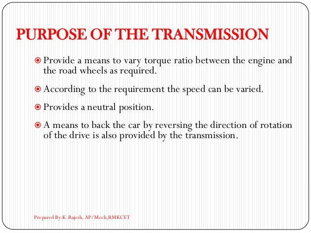 PURPOSE OF THE TRANSMISSION  Provide a means to vary torque ratio between the engine and the road wheels as required.  A...