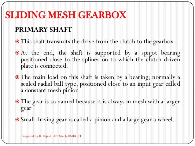 SLIDING MESH GEARBOX PRIMARY SHAFT  This shaft transmits the drive from the clutch to the gearbox .  At the end, the sha...