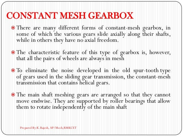 CONSTANT MESH GEARBOX  There are many different forms of constant-mesh gearbox, in some of which the various gears slide ...