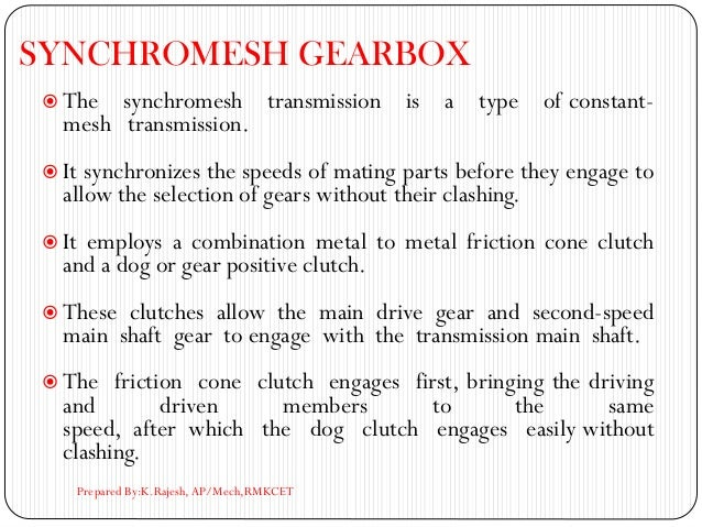 SYNCHROMESH GEARBOX  The synchromesh transmission is a type of constant- mesh transmission.  It synchronizes the speeds ...
