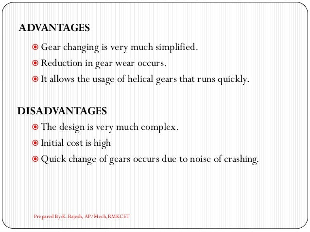 ADVANTAGES  Gear changing is very much simplified.  Reduction in gear wear occurs.  It allows the usage of helical gear...