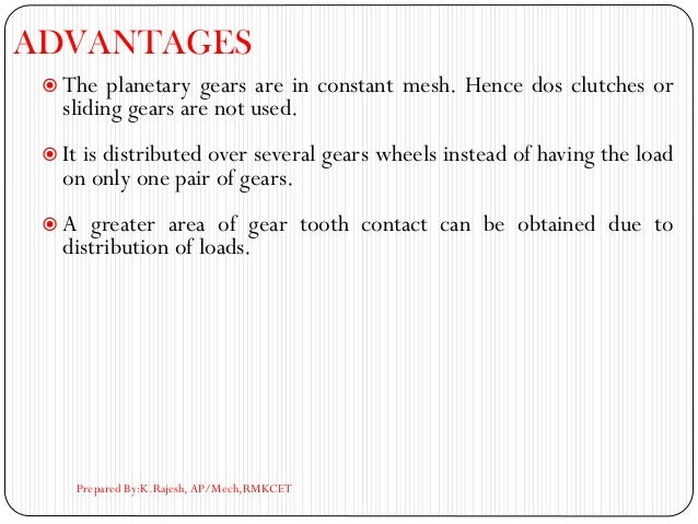 ADVANTAGES  The planetary gears are in constant mesh. Hence dos clutches or sliding gears are not used.  It is distribut...