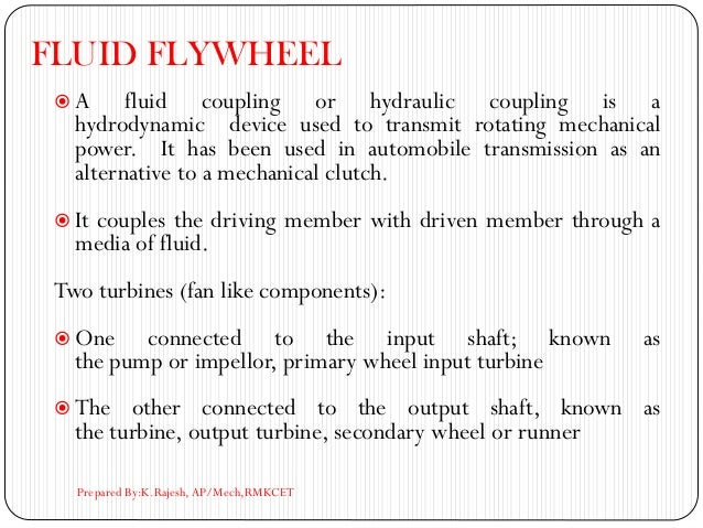 FLUID FLYWHEEL  A fluid coupling or hydraulic coupling is a hydrodynamic device used to transmit rotating mechanical powe...