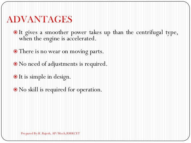 ADVANTAGES  It gives a smoother power takes up than the centrifugal type, when the engine is accelerated.  There is no w...