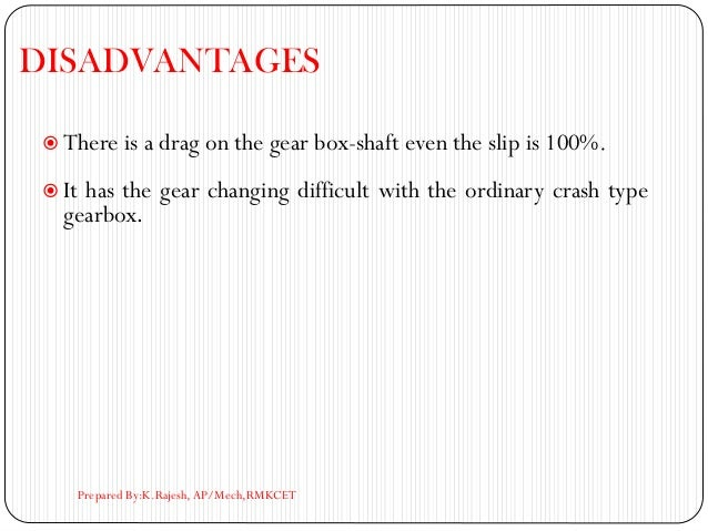 DISADVANTAGES  There is a drag on the gear box-shaft even the slip is 100%.  It has the gear changing difficult with the...