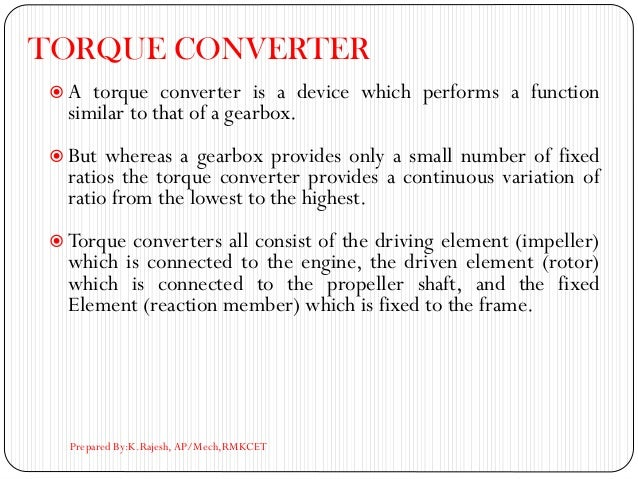 TORQUE CONVERTER  A torque converter is a device which performs a function similar to that of a gearbox.  But whereas a ...