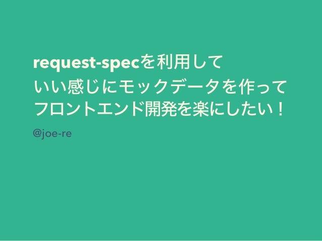 request-specを利用して いい感じにモックデータを作って フロントエンド開発を楽にしたい! @joe-re