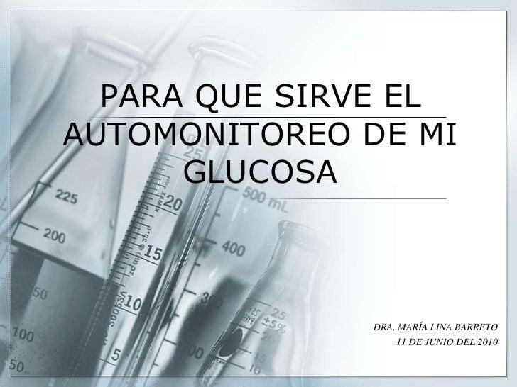 PARA QUE SIRVE EL AUTOMONITOREO DE MI GLUCOSA<br />DRA. MARÍA LINA BARRETO<br />11 DE JUNIO DEL 2010<br />